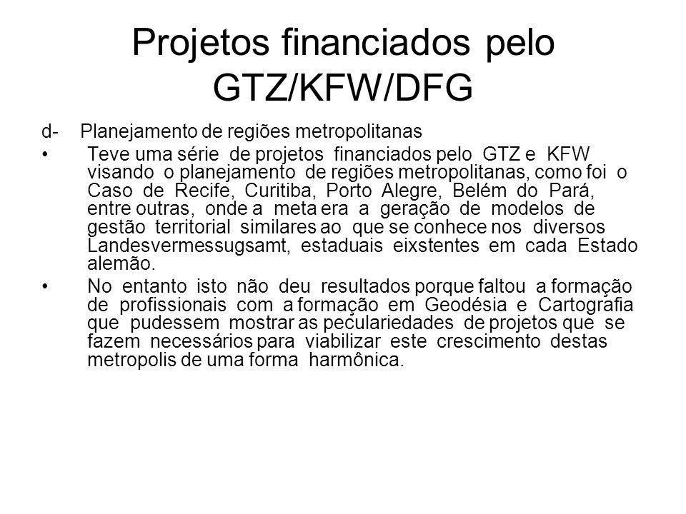 Projetos financiados pelo GTZ/KFW/DFG d- Planejamento de regiões metropolitanas Teve uma série de projetos financiados pelo GTZ e KFW visando o planejamento de regiões metropolitanas, como foi o Caso de Recife, Curitiba, Porto Alegre, Belém do Pará, entre outras, onde a meta era a geração de modelos de gestão territorial similares ao que se conhece nos diversos Landesvermessugsamt, estaduais eixstentes em cada Estado alemão.