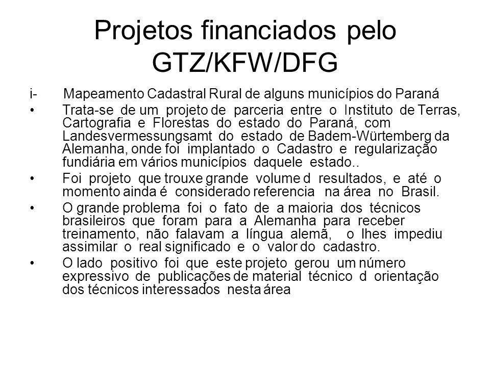 Projetos financiados pelo GTZ/KFW/DFG i- Mapeamento Cadastral Rural de alguns municípios do Paraná Trata-se de um projeto de parceria entre o Instituto de Terras, Cartografia e Florestas do estado do Paraná, com Landesvermessungsamt do estado de Badem-Würtemberg da Alemanha, onde foi implantado o Cadastro e regularização fundiária em vários municípios daquele estado..