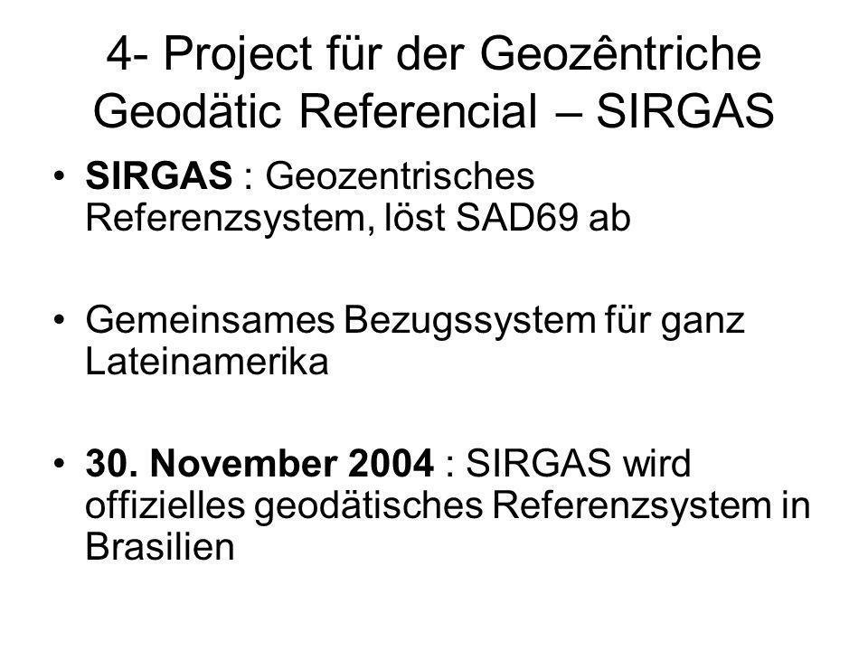 4- Project für der Geozêntriche Geodätic Referencial – SIRGAS SIRGAS : Geozentrisches Referenzsystem, löst SAD69 ab Gemeinsames Bezugssystem für ganz Lateinamerika 30.