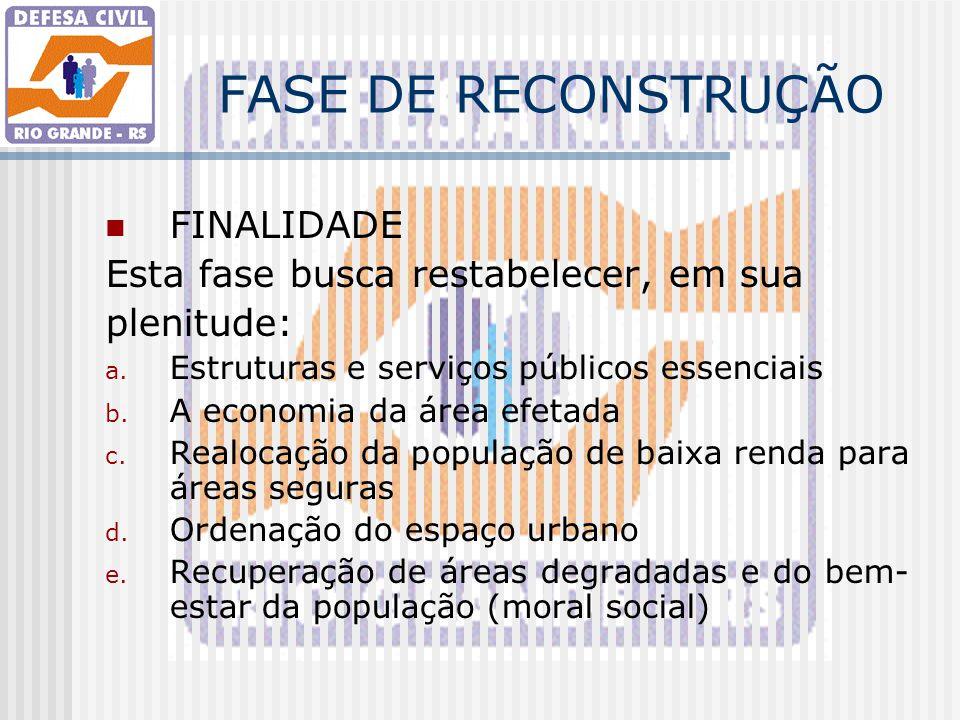 FASE DE RECONSTRUÇÃO FINALIDADE Esta fase busca restabelecer, em sua plenitude: a. Estruturas e serviços públicos essenciais b. A economia da área efe