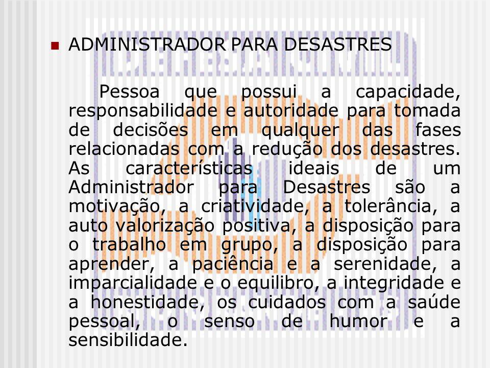 ADMINISTRADOR PARA DESASTRES Pessoa que possui a capacidade, responsabilidade e autoridade para tomada de decisões em qualquer das fases relacionadas