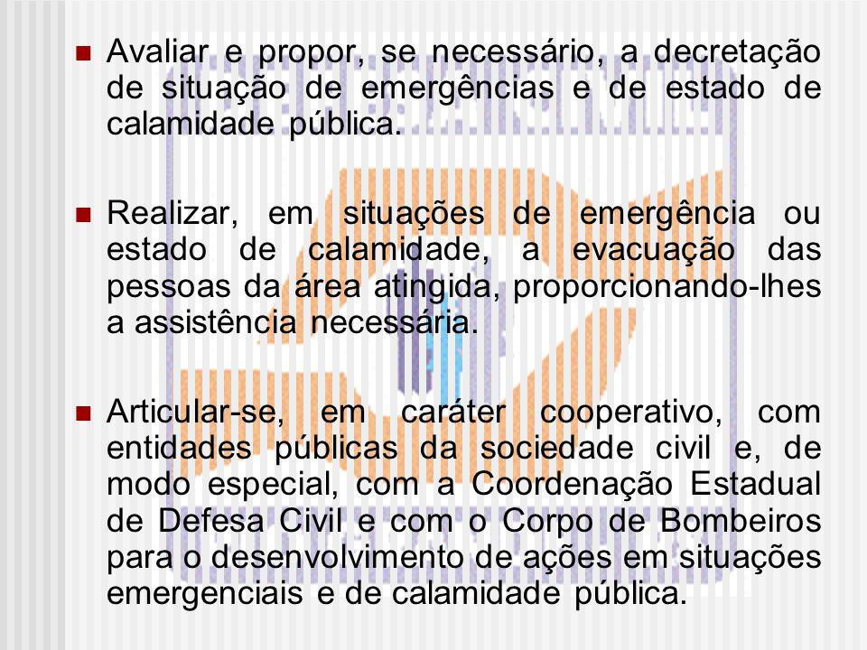 Avaliar e propor, se necessário, a decretação de situação de emergências e de estado de calamidade pública. Realizar, em situações de emergência ou es