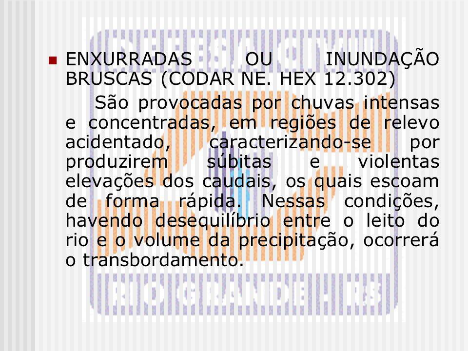 ENXURRADAS OU INUNDAÇÃO BRUSCAS (CODAR NE. HEX 12.302) São provocadas por chuvas intensas e concentradas, em regiões de relevo acidentado, caracteriza