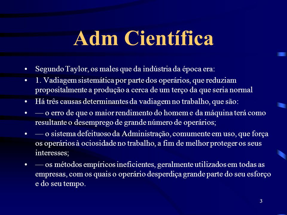 3 Adm Científica Segundo Taylor, os males que da indústria da época era: 1. Vadiagem sistemática por parte dos operários, que reduziam propositalmente