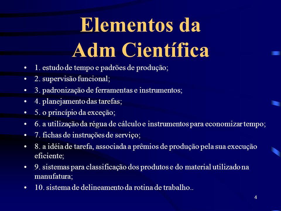 4 Elementos da Adm Científica 1. estudo de tempo e padrões de produção; 2. supervisão funcional; 3. padronização de ferramentas e instrumentos; 4. pla
