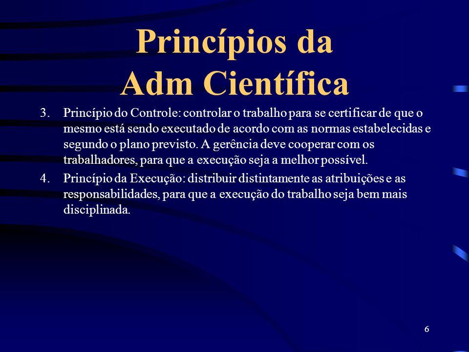 6 Princípios da Adm Científica 3.Princípio do Controle: controlar o trabalho para se certificar de que o mesmo está sendo executado de acordo com as n