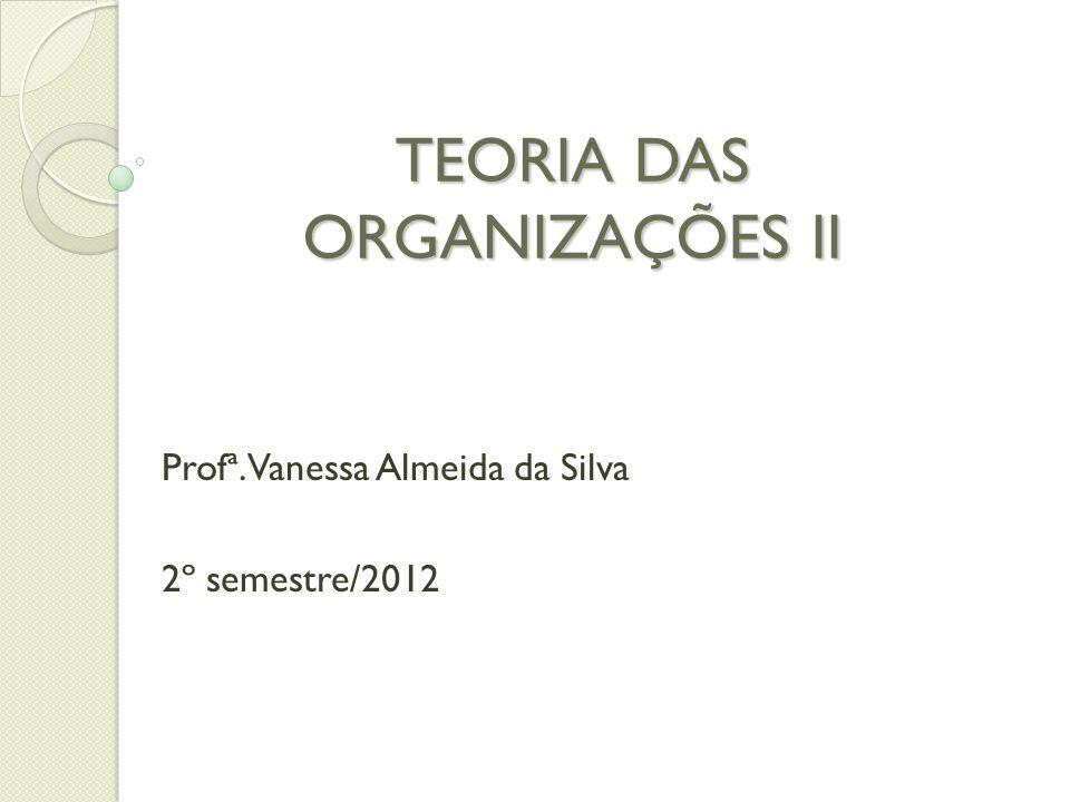 TEORIA DAS ORGANIZAÇÕES II Profª. Vanessa Almeida da Silva 2º semestre/2012