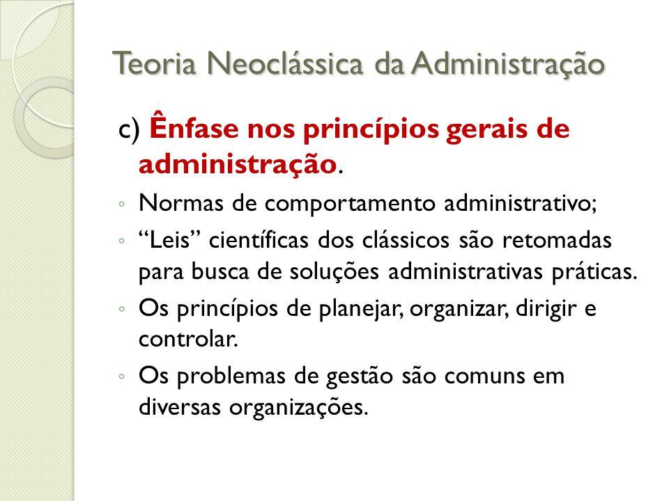 Teoria Neoclássica da Administração c) Ênfase nos princípios gerais de administração.