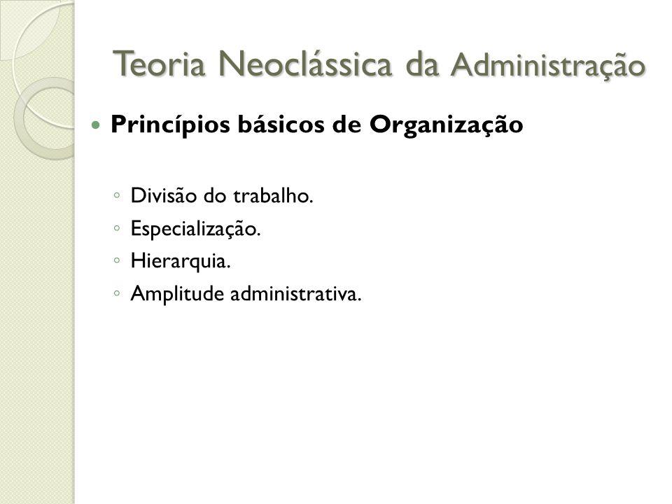 Teoria Neoclássica da Administração Princípios básicos de Organização ◦ Divisão do trabalho.
