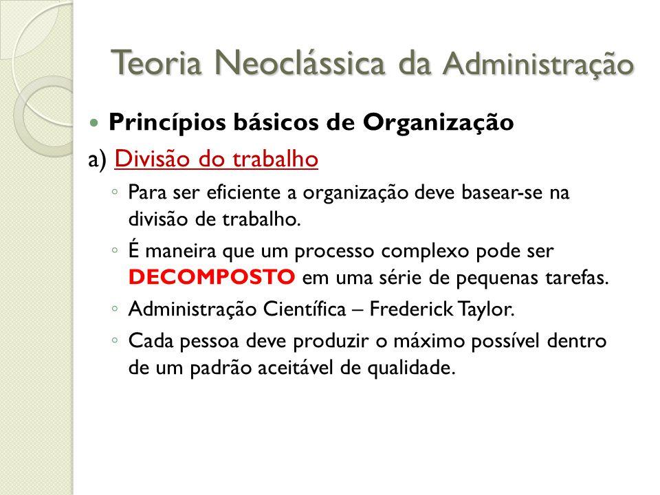 Teoria Neoclássica da Administração Princípios básicos de Organização a) Divisão do trabalho ◦ Para ser eficiente a organização deve basear-se na divisão de trabalho.