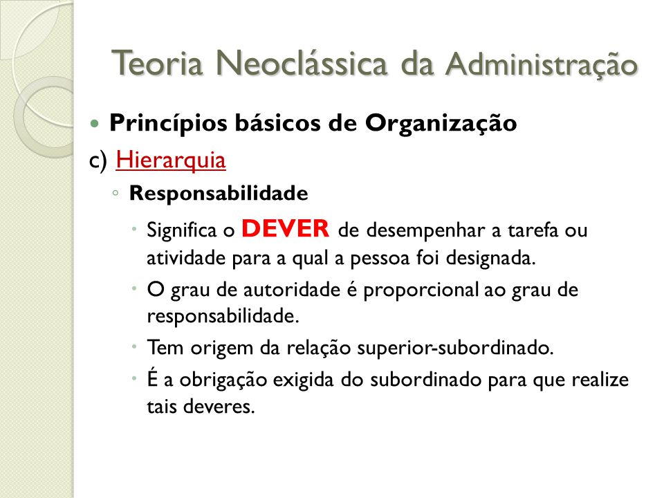 Teoria Neoclássica da Administração Princípios básicos de Organização c) Hierarquia ◦ Responsabilidade  Significa o DEVER de desempenhar a tarefa ou atividade para a qual a pessoa foi designada.