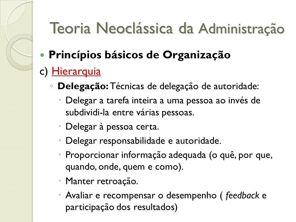 Teoria Neoclássica da Administração Princípios básicos de Organização c) Hierarquia ◦ Delegação: Técnicas de delegação de autoridade:  Delegar a tarefa inteira a uma pessoa ao invés de subdividi-la entre várias pessoas.