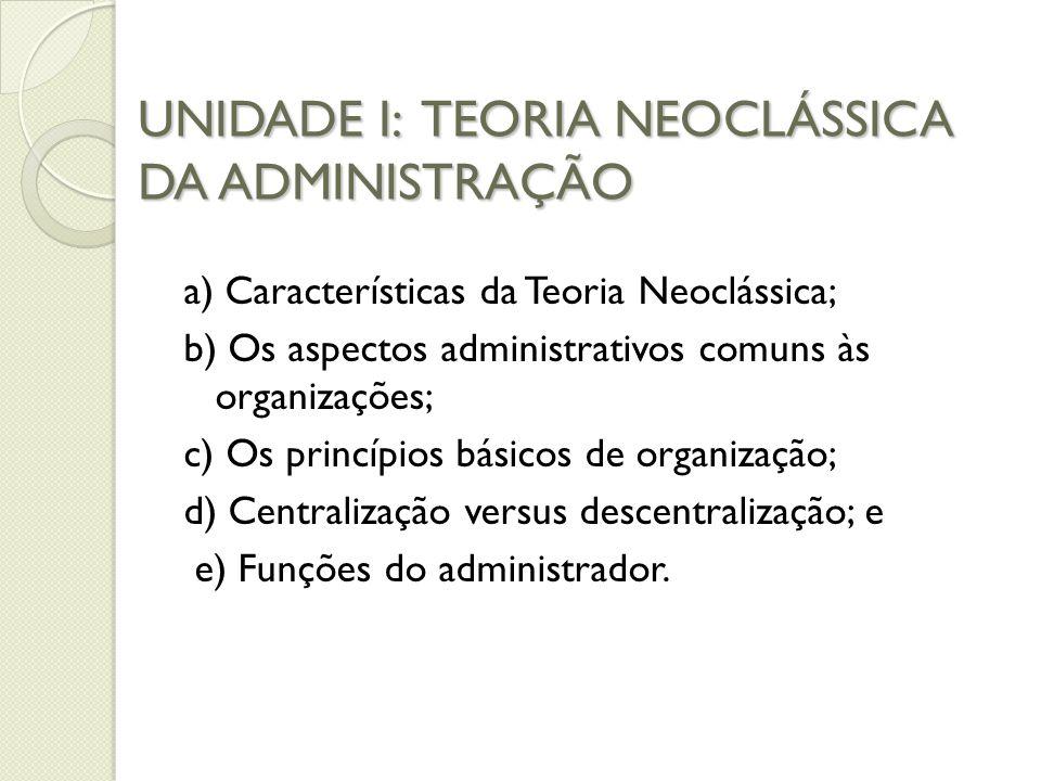 UNIDADE I: TEORIA NEOCLÁSSICA DA ADMINISTRAÇÃO a) Características da Teoria Neoclássica; b) Os aspectos administrativos comuns às organizações; c) Os princípios básicos de organização; d) Centralização versus descentralização; e e) Funções do administrador.