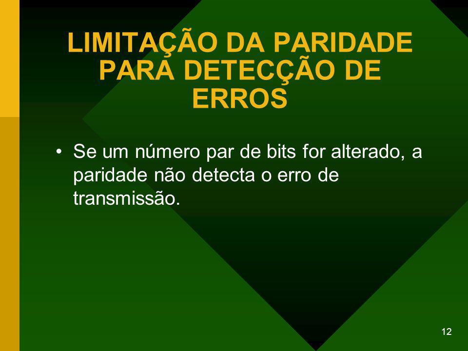 12 LIMITAÇÃO DA PARIDADE PARA DETECÇÃO DE ERROS Se um número par de bits for alterado, a paridade não detecta o erro de transmissão.