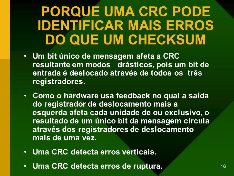 16 PORQUE UMA CRC PODE IDENTIFICAR MAIS ERROS DO QUE UM CHECKSUM Um bit único de mensagem afeta a CRC resultante em modos drásticos, pois um bit de entrada é deslocado através de todos os três registradores.
