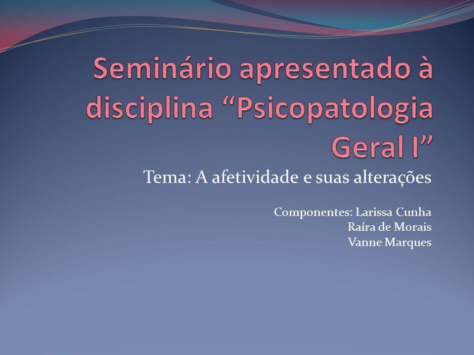 Tema: A afetividade e suas alterações Componentes: Larissa Cunha Raíra de Morais Vanne Marques