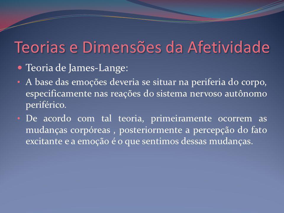 Teorias e Dimensões da Afetividade Teoria de James-Lange: A base das emoções deveria se situar na periferia do corpo, especificamente nas reações do sistema nervoso autônomo periférico.
