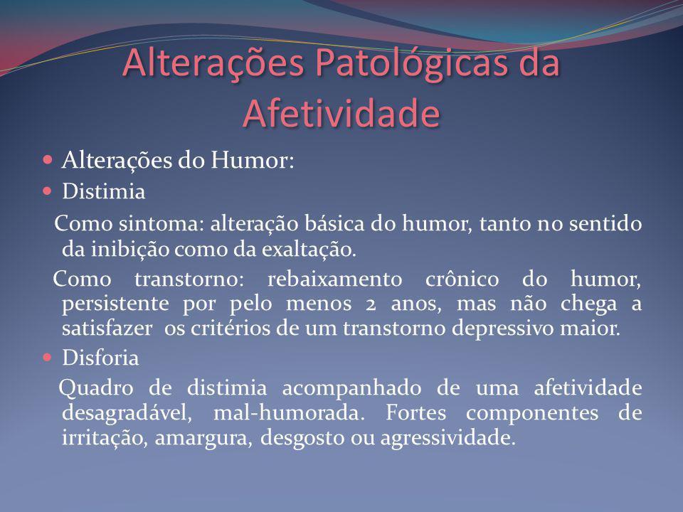 Alterações Patológicas da Afetividade Alterações do Humor: Distimia Como sintoma: alteração básica do humor, tanto no sentido da inibição como da exaltação.