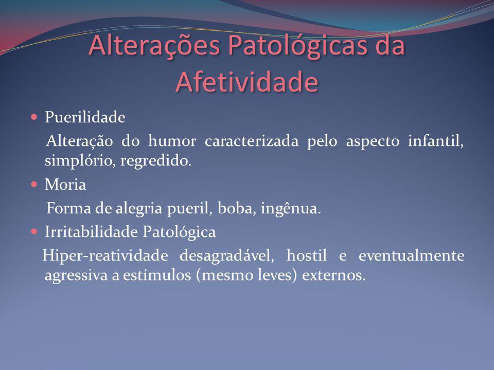 Alterações Patológicas da Afetividade Puerilidade Alteração do humor caracterizada pelo aspecto infantil, simplório, regredido.