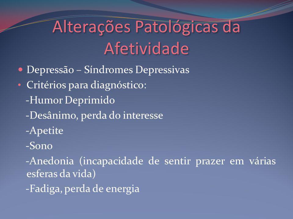 Alterações Patológicas da Afetividade Depressão – Síndromes Depressivas Critérios para diagnóstico: -Humor Deprimido -Desânimo, perda do interesse -Apetite -Sono -Anedonia (incapacidade de sentir prazer em várias esferas da vida) -Fadiga, perda de energia