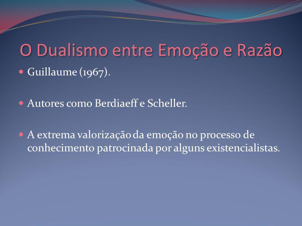 O Dualismo entre Emoção e Razão Guillaume (1967).Autores como Berdiaeff e Scheller.