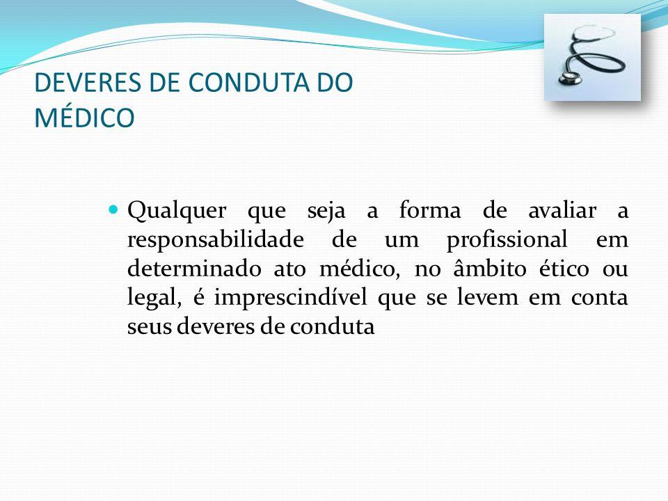 DEVERES DE CONDUTA DO MÉDICO Qualquer que seja a forma de avaliar a responsabilidade de um profissional em determinado ato médico, no âmbito ético ou legal, é imprescindível que se levem em conta seus deveres de conduta