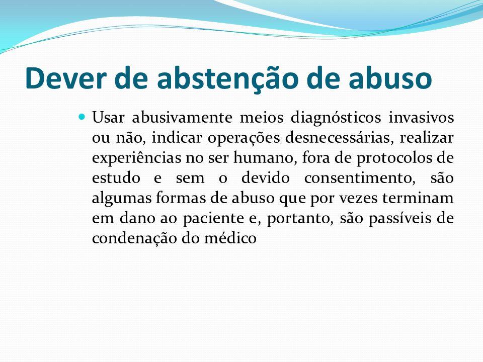 Dever de abstenção de abuso Usar abusivamente meios diagnósticos invasivos ou não, indicar operações desnecessárias, realizar experiências no ser huma