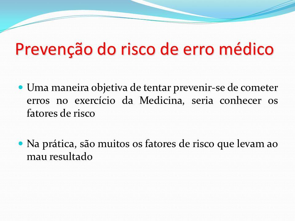 Prevenção do risco de erro médico Uma maneira objetiva de tentar prevenir-se de cometer erros no exercício da Medicina, seria conhecer os fatores de risco Na prática, são muitos os fatores de risco que levam ao mau resultado