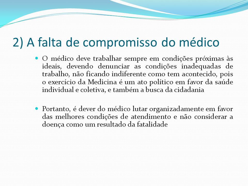 2) A falta de compromisso do médico O médico deve trabalhar sempre em condições próximas às ideais, devendo denunciar as condições inadequadas de trab