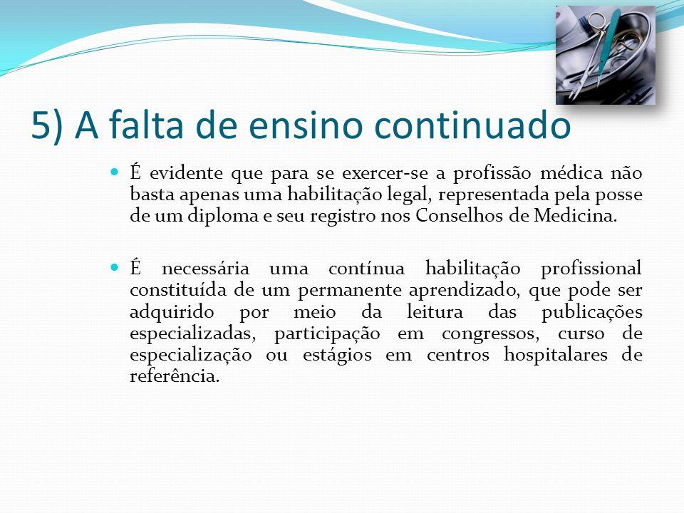 5) A falta de ensino continuado É evidente que para se exercer-se a profissão médica não basta apenas uma habilitação legal, representada pela posse d