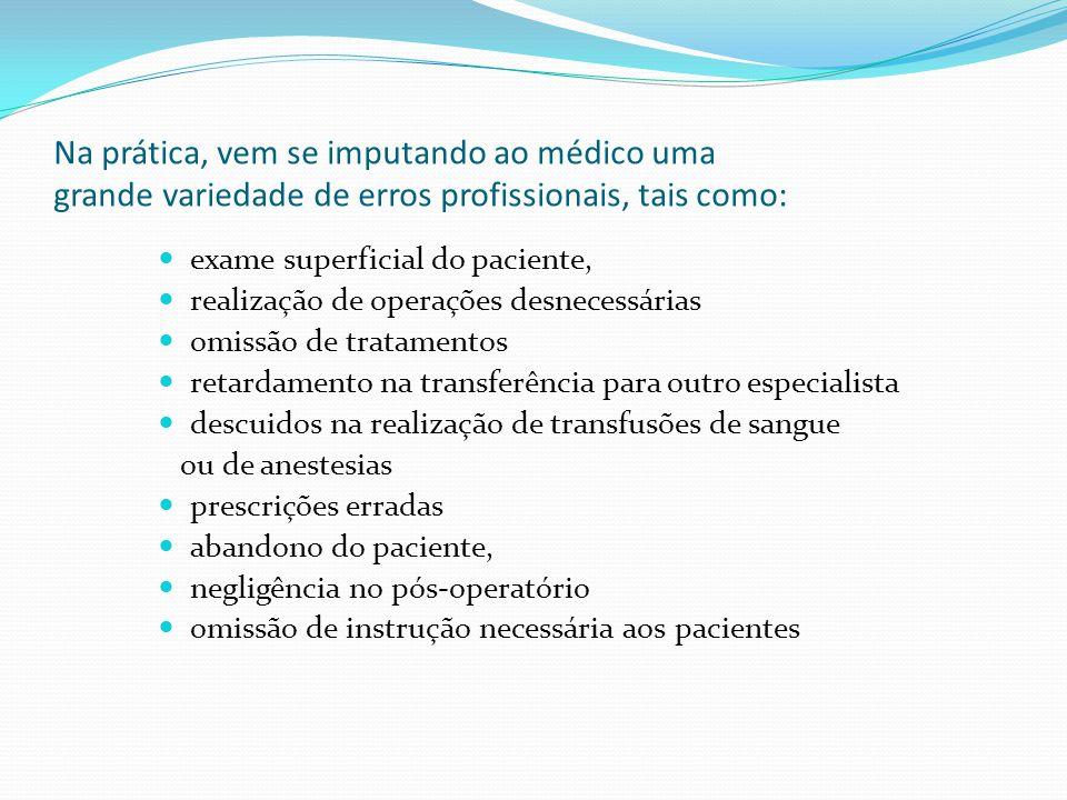 Na prática, vem se imputando ao médico uma grande variedade de erros profissionais, tais como: exame superficial do paciente, realização de operações