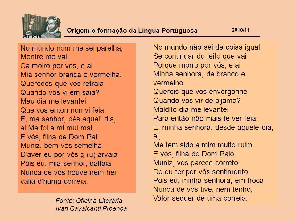 Origem e formação da Língua Portuguesa 2010/11 No mundo nom me sei parelha, Mentre me vai Ca moiro por vós, e ai Mia senhor branca e vermelha. Querede