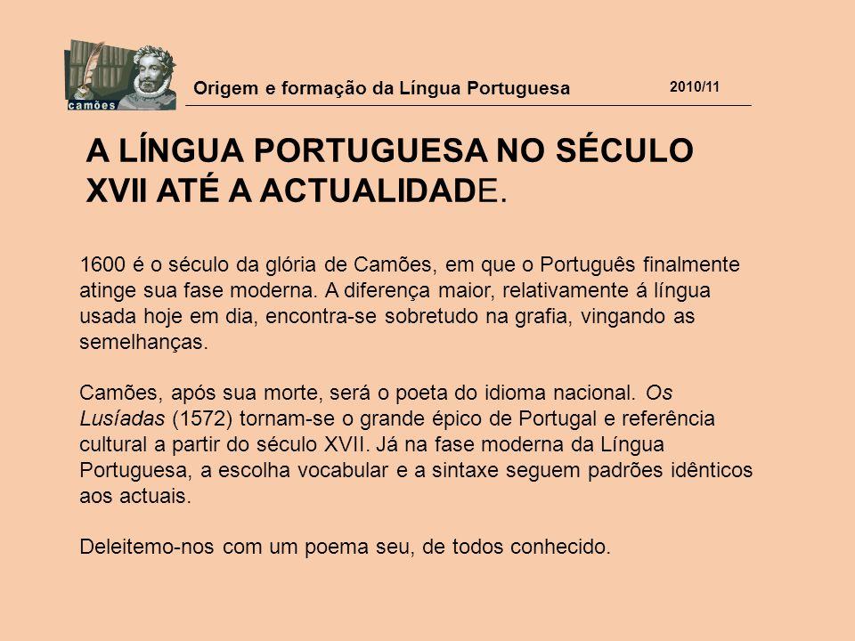 Origem e formação da Língua Portuguesa 2010/11 A LÍNGUA PORTUGUESA NO SÉCULO XVII ATÉ A ACTUALIDADE. 1600 é o século da glória de Camões, em que o Por
