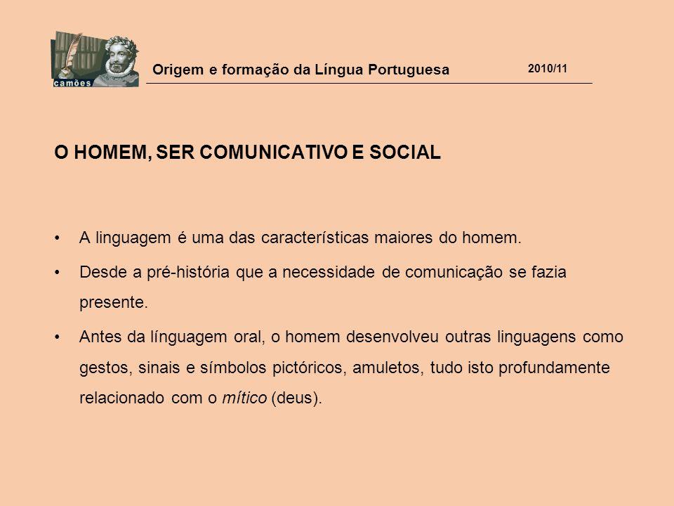 Origem e formação da Língua Portuguesa 2010/11 O HOMEM, SER COMUNICATIVO E SOCIAL A linguagem é uma das características maiores do homem. Desde a pré-