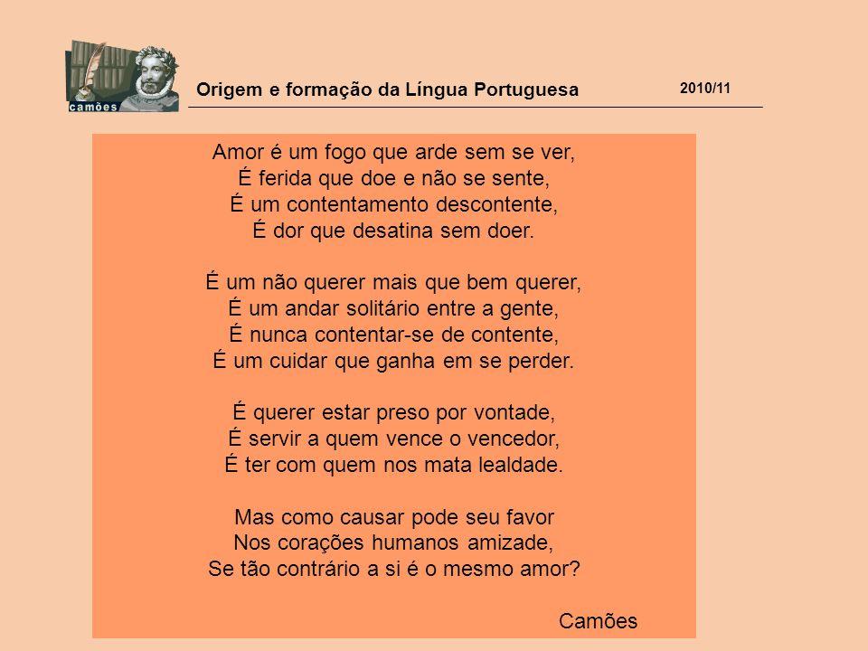 Origem e formação da Língua Portuguesa 2010/11 Amor é um fogo que arde sem se ver, É ferida que doe e não se sente, É um contentamento descontente, É