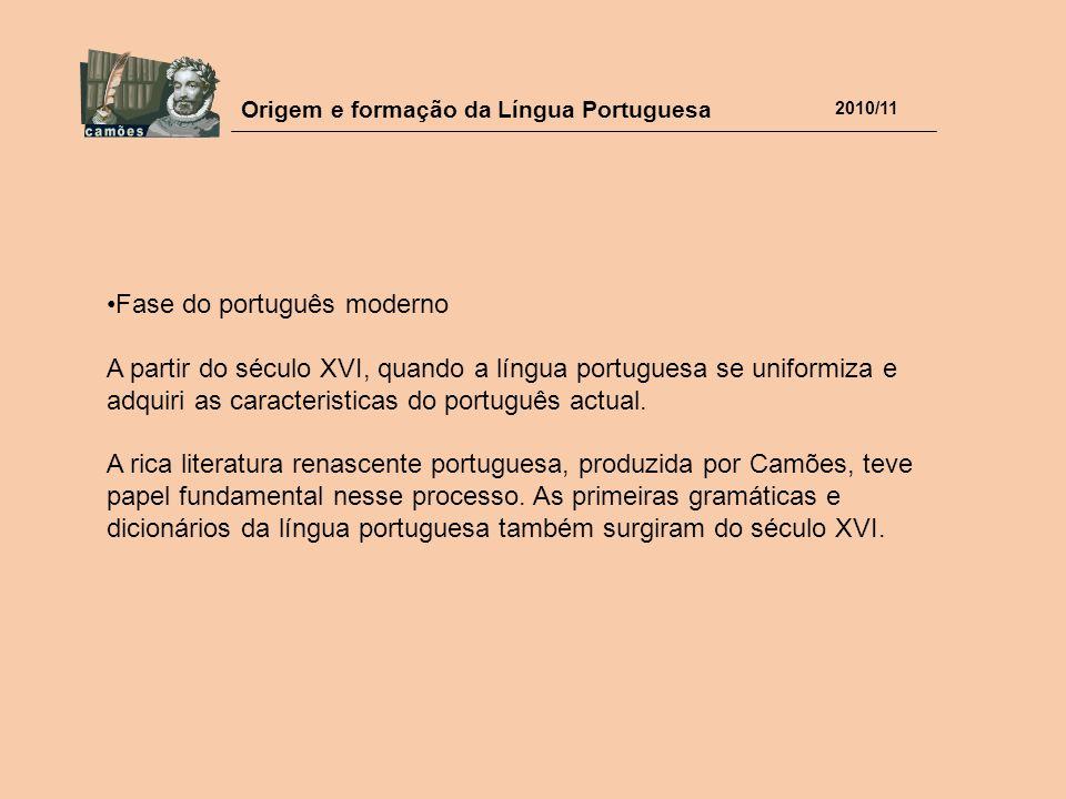 Origem e formação da Língua Portuguesa 2010/11 Fase do português moderno A partir do século XVI, quando a língua portuguesa se uniformiza e adquiri as