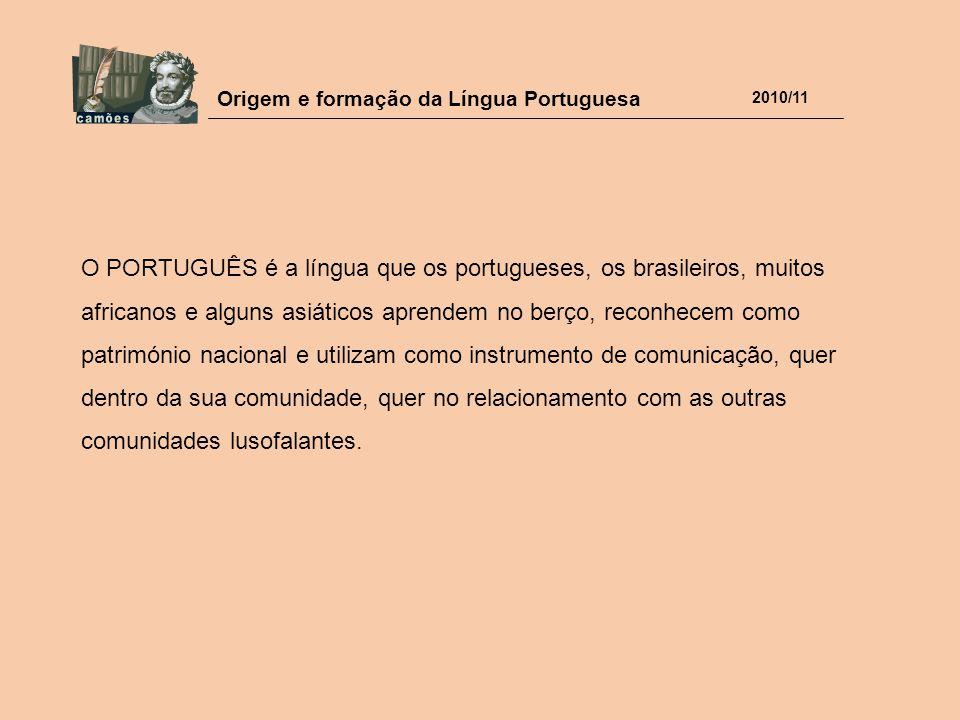 Origem e formação da Língua Portuguesa 2010/11 O PORTUGUÊS é a língua que os portugueses, os brasileiros, muitos africanos e alguns asiáticos aprendem