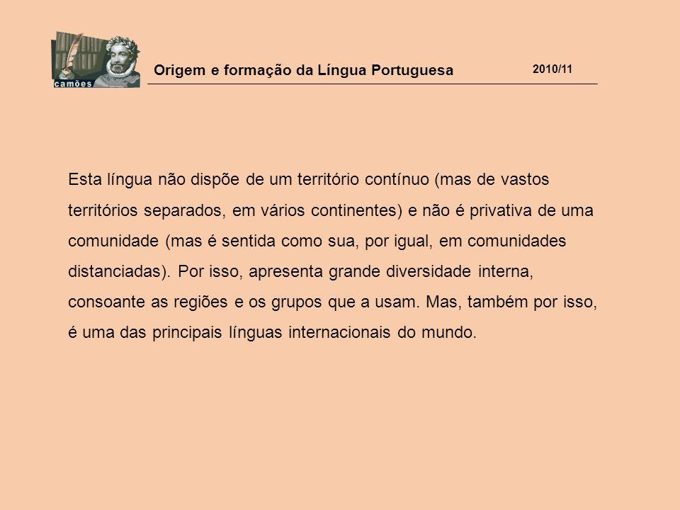 Origem e formação da Língua Portuguesa 2010/11 Esta língua não dispõe de um território contínuo (mas de vastos territórios separados, em vários contin