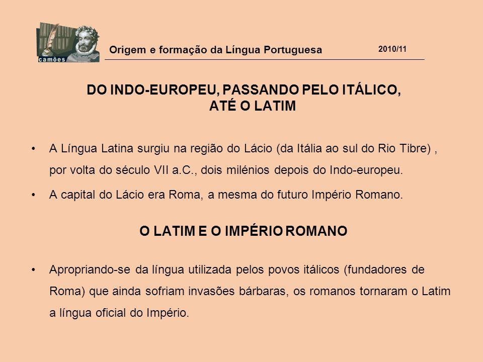 Origem e formação da Língua Portuguesa 2010/11 DO INDO-EUROPEU, PASSANDO PELO ITÁLICO, ATÉ O LATIM A Língua Latina surgiu na região do Lácio (da Itáli