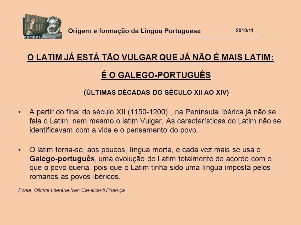 Origem e formação da Língua Portuguesa 2010/11 O LATIM JÁ ESTÁ TÃO VULGAR QUE JÁ NÃO É MAIS LATIM: É O GALEGO-PORTUGUÊS ( ÚLTIMAS DÉCADAS DO SÉCULO XI