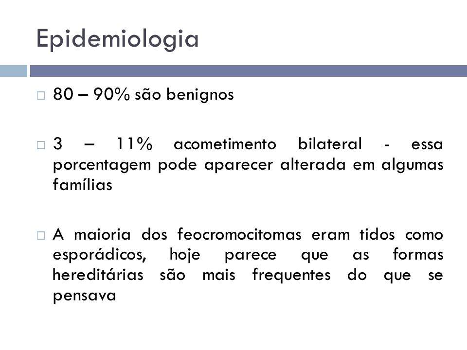 Epidemiologia  80 – 90% são benignos  3 – 11% acometimento bilateral - essa porcentagem pode aparecer alterada em algumas famílias  A maioria dos f