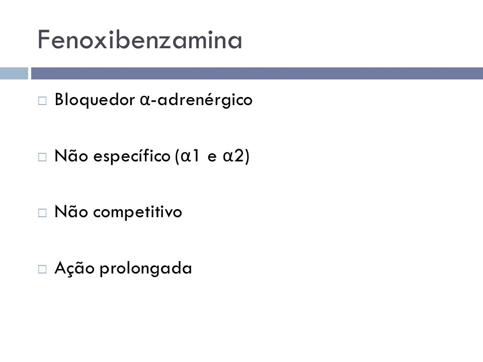 Fenoxibenzamina  Bloquedor α -adrenérgico  Não específico ( α 1 e α 2)  Não competitivo  Ação prolongada