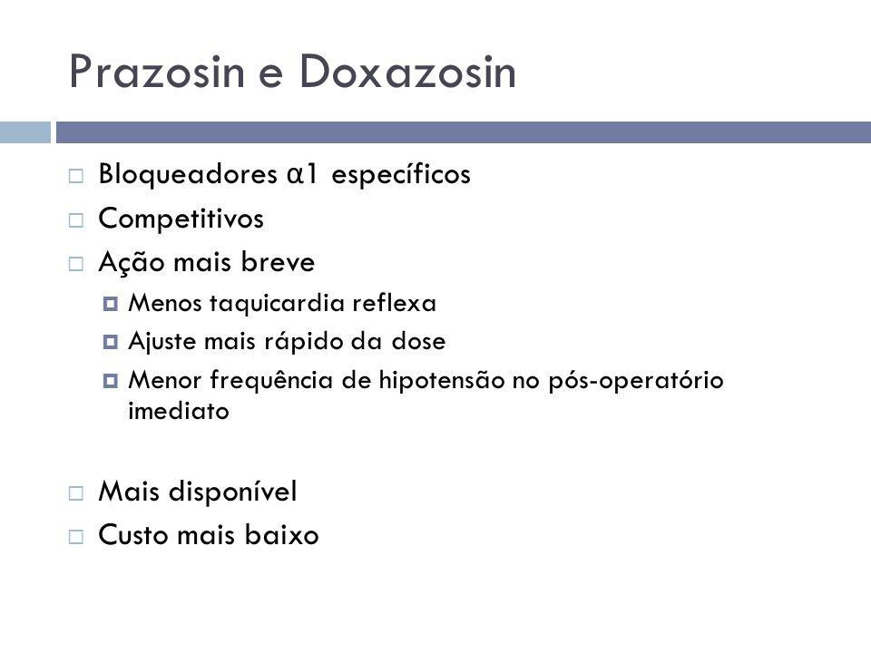 Prazosin e Doxazosin  Bloqueadores α 1 específicos  Competitivos  Ação mais breve  Menos taquicardia reflexa  Ajuste mais rápido da dose  Menor