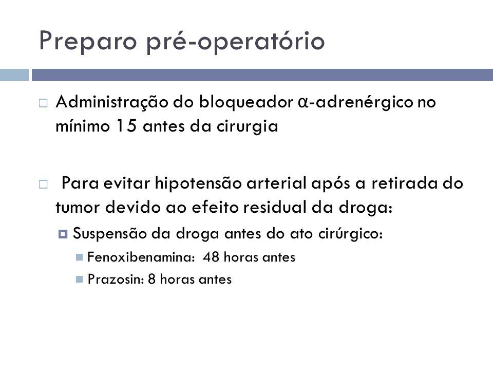 Preparo pré-operatório  Administração do bloqueador α -adrenérgico no mínimo 15 antes da cirurgia  Para evitar hipotensão arterial após a retirada d