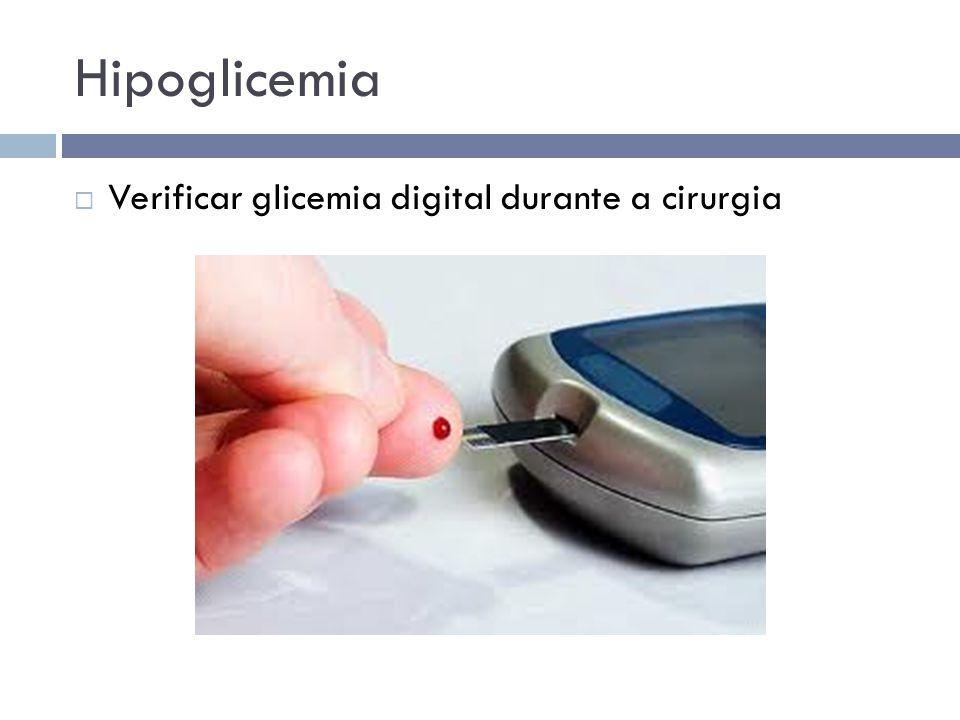 Hipoglicemia  Verificar glicemia digital durante a cirurgia