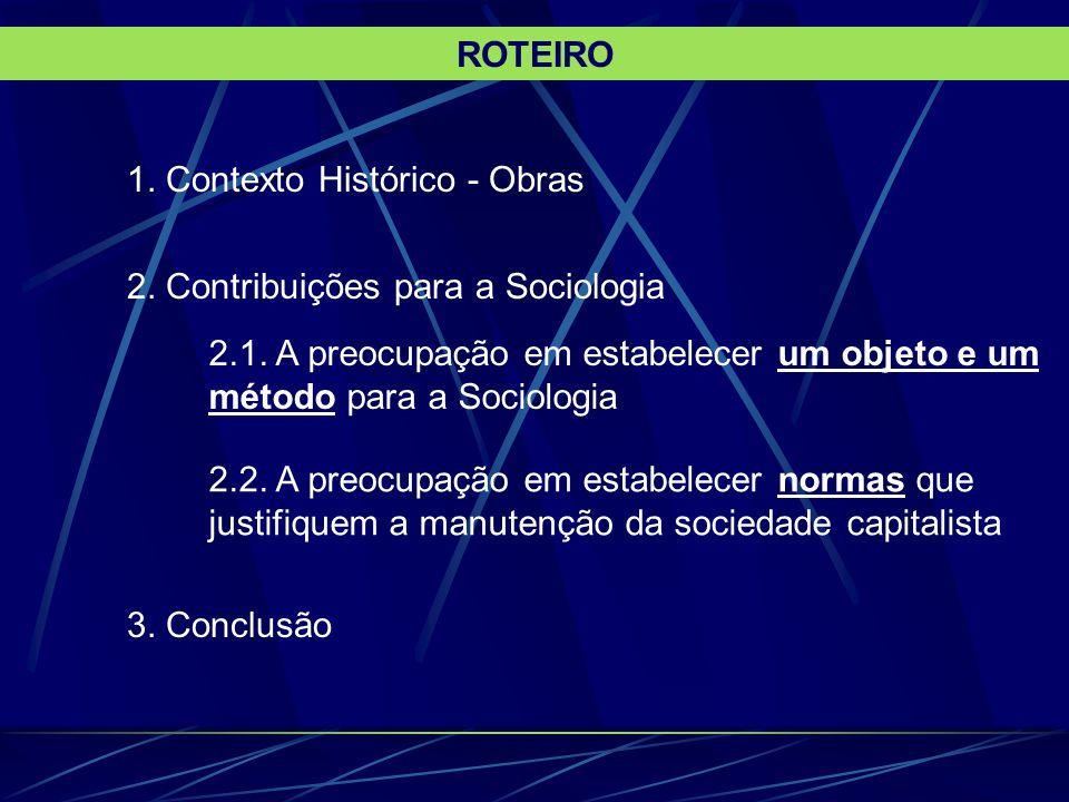 1. Contexto Histórico - Obras 2. Contribuições para a Sociologia 2.1. A preocupação em estabelecer um objeto e um método para a Sociologia 2.2. A preo