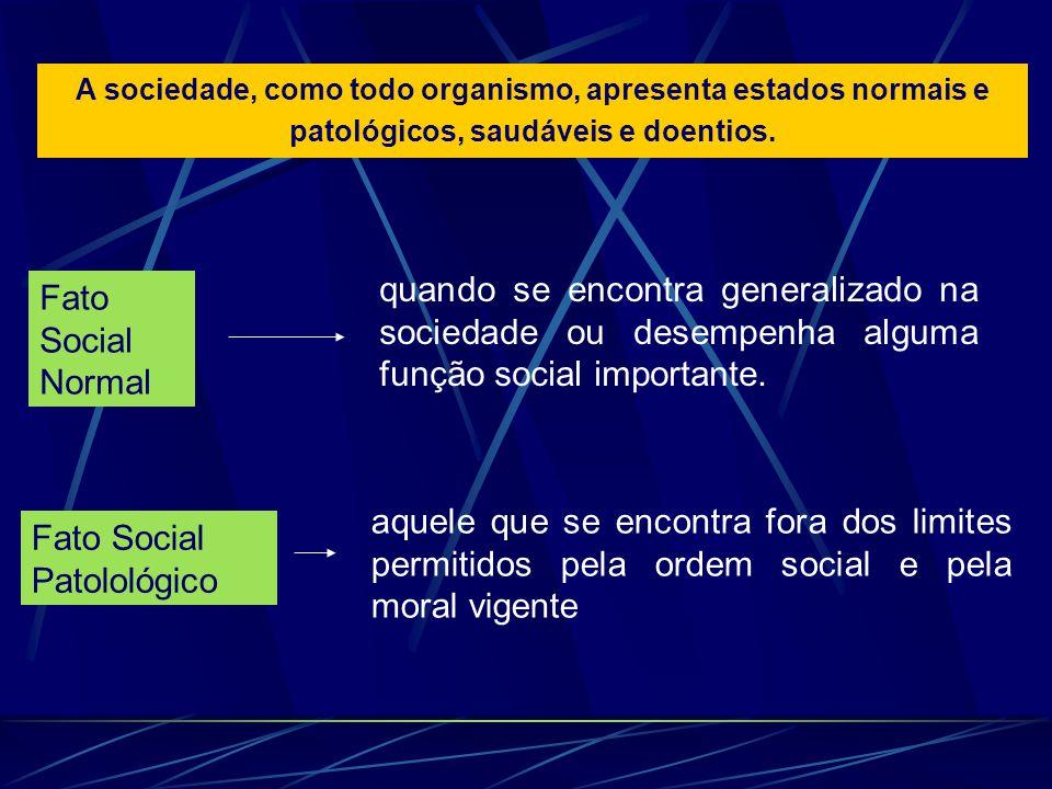 A sociedade, como todo organismo, apresenta estados normais e patológicos, saudáveis e doentios. Fato Social Normal quando se encontra generalizado na