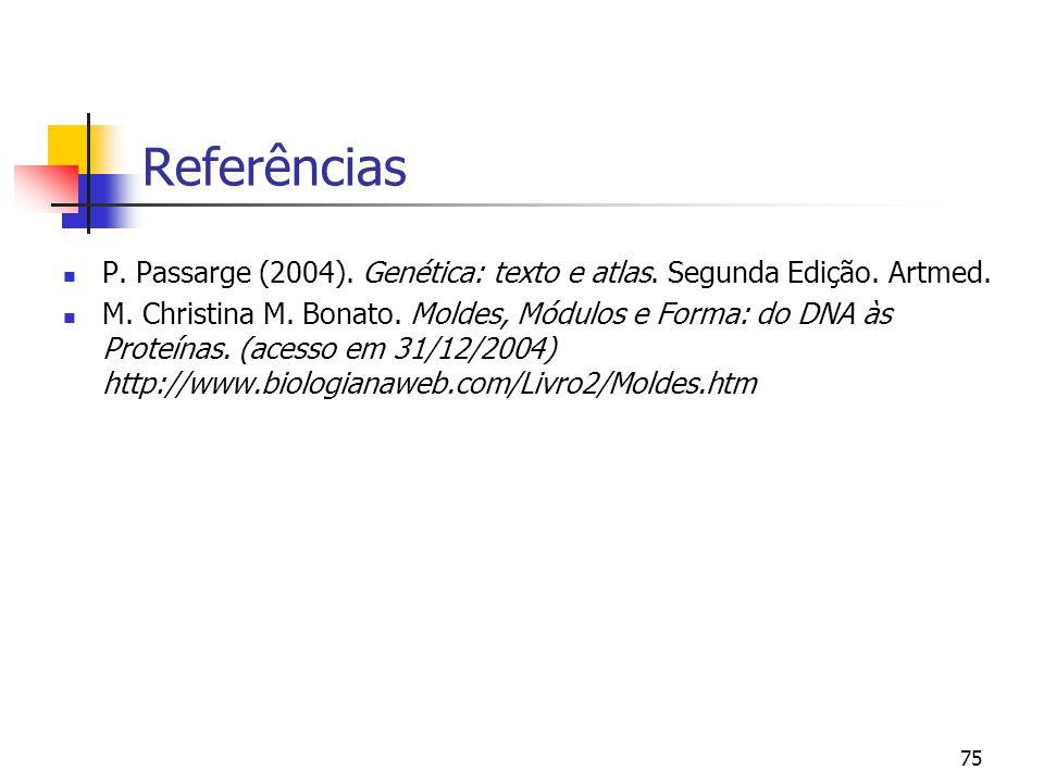 75 Referências P. Passarge (2004). Genética: texto e atlas. Segunda Edição. Artmed. M. Christina M. Bonato. Moldes, Módulos e Forma: do DNA às Proteín