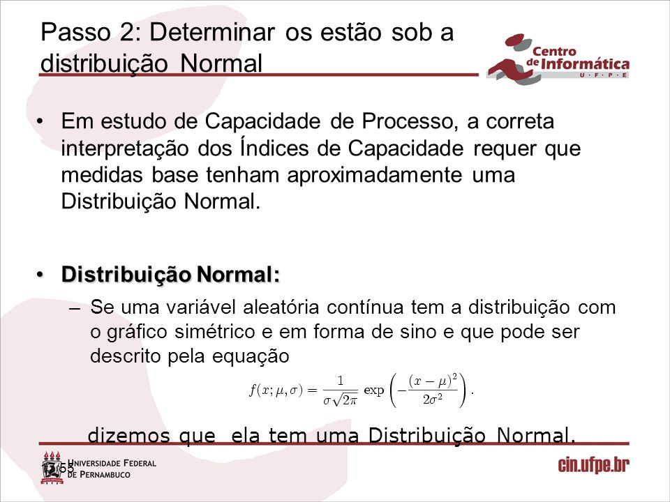 17/55 Passo 2: Determinar os estão sob a distribuição Normal Em estudo de Capacidade de Processo, a correta interpretação dos Índices de Capacidade re