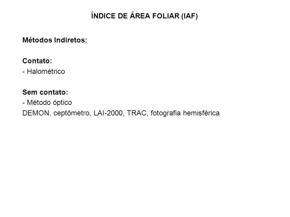 Métodos Indiretos: Contato: - Halométrico Sem contato: - Método óptico DEMON, ceptômetro, LAI-2000, TRAC, fotografia hemisférica ÍNDICE DE ÁREA FOLIAR (IAF)